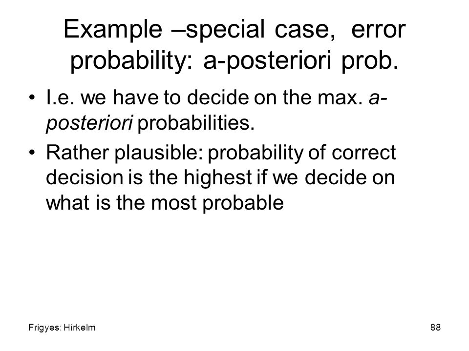 Frigyes: Hírkelm88 Example –special case, error probability: a-posteriori prob. I.e. we have to decide on the max. a- posteriori probabilities. Rather
