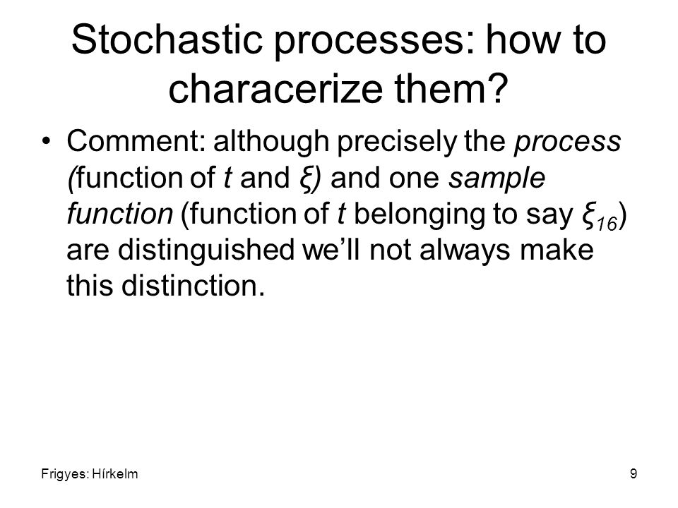 Frigyes: Hírkelm9 Stochastic processes: how to characerize them? Comment: although precisely the process (function of t and ξ) and one sample function
