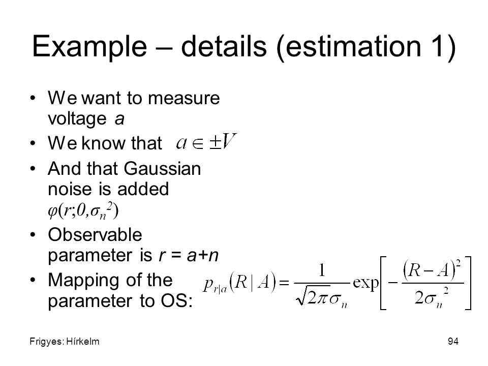 Frigyes: Hírkelm94 Example – details (estimation 1) We want to measure voltage a We know that And that Gaussian noise is added φ(r;0,σ n 2 ) Observabl
