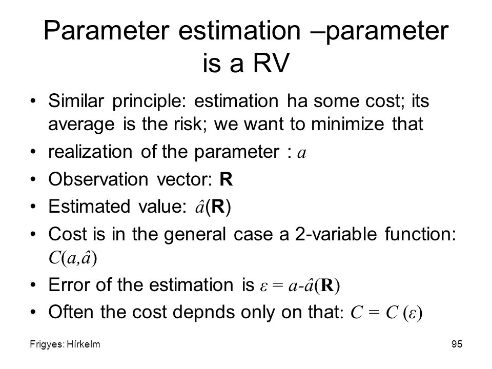 Frigyes: Hírkelm95 Parameter estimation –parameter is a RV Similar principle: estimation ha some cost; its average is the risk; we want to minimize that realization of the parameter : a Observation vector: R Estimated value: â (R) Cost is in the general case a 2-variable function: C(a,â) Error of the estimation is ε = a-â(R) Often the cost depnds only on that : C = C (ε)