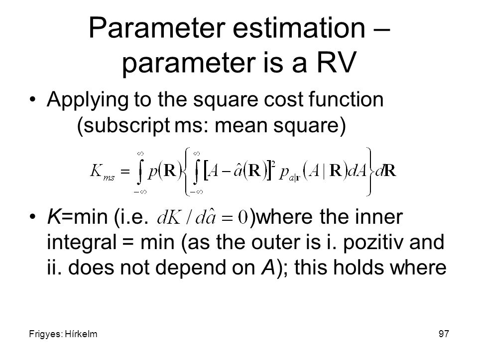 Frigyes: Hírkelm97 Parameter estimation – parameter is a RV Applying to the square cost function (subscript ms: mean square) K=min (i.e. )where the in