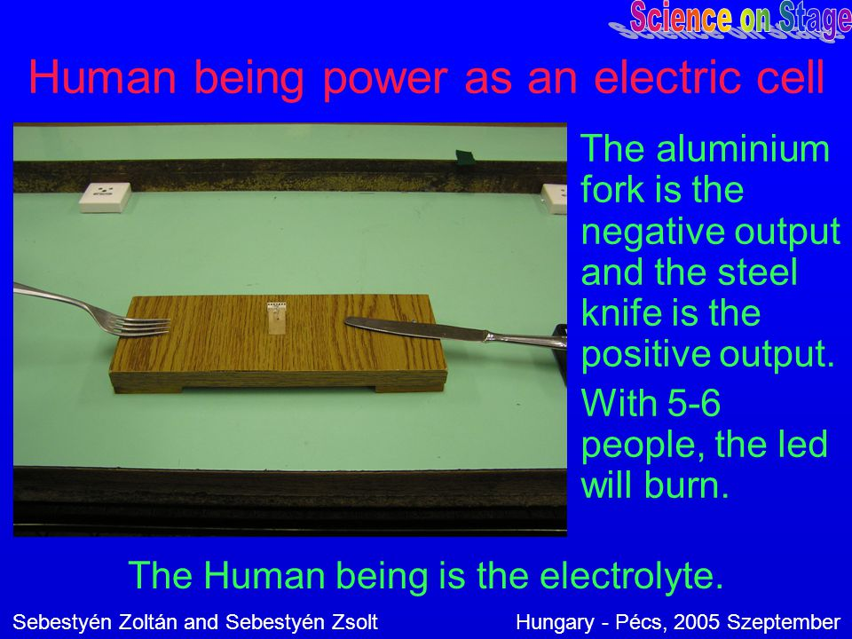 Human being power as an electric cell The aluminium fork is the negative output and the steel knife is the positive output. With 5-6 people, the led w