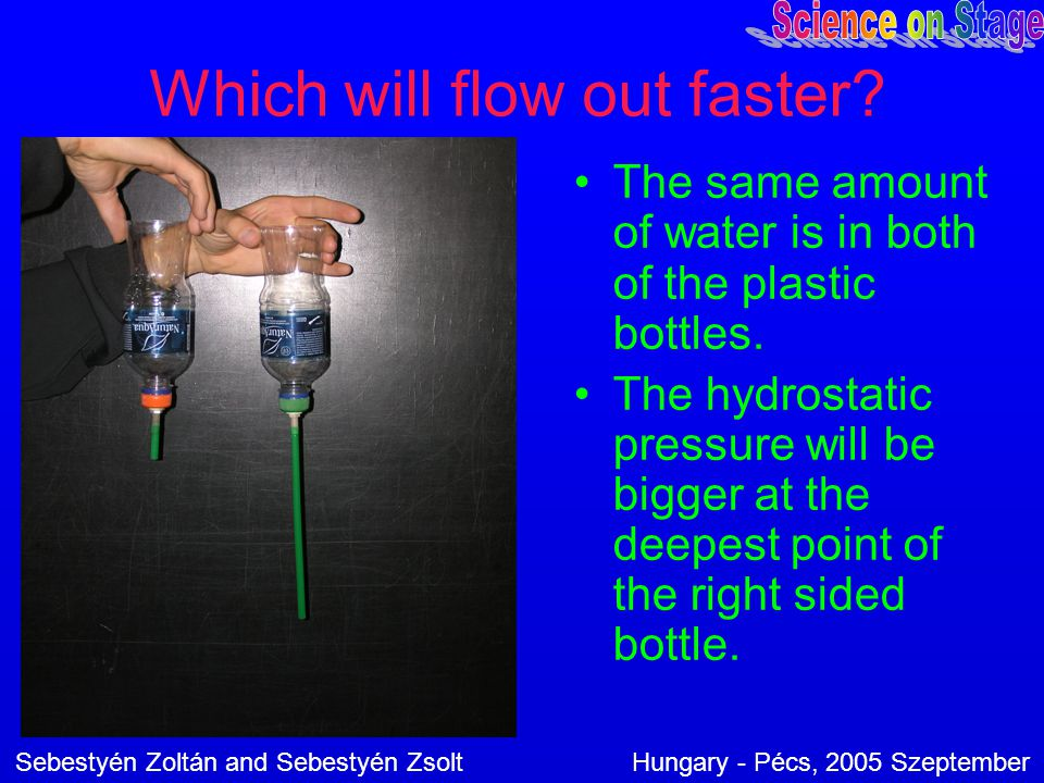 Which will flow out faster? The same amount of water is in both of the plastic bottles. The hydrostatic pressure will be bigger at the deepest point o