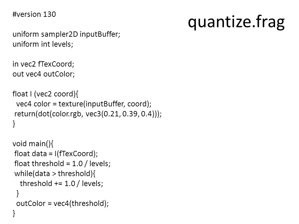 quantize.frag #version 130 uniform sampler2D inputBuffer; uniform int levels; in vec2 fTexCoord; out vec4 outColor; float I (vec2 coord){ vec4 color = texture(inputBuffer, coord); return(dot(color.rgb, vec3(0.21, 0.39, 0.4))); } void main(){ float data = I(fTexCoord); float threshold = 1.0 / levels; while(data > threshold){ threshold += 1.0 / levels; } outColor = vec4(threshold); }