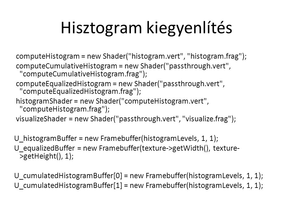 Hisztogram kiegyenlítés computeHistogram = new Shader( histogram.vert , histogram.frag ); computeCumulativeHistogram = new Shader( passthrough.vert , computeCumulativeHistogram.frag ); computeEqualizedHistogram = new Shader( passthrough.vert , computeEqualizedHistogram.frag ); histogramShader = new Shader( computeHistogram.vert , computeHistogram.frag ); visualizeShader = new Shader( passthrough.vert , visualize.frag ); U_histogramBuffer = new Framebuffer(histogramLevels, 1, 1); U_equalizedBuffer = new Framebuffer(texture->getWidth(), texture- >getHeight(), 1); U_cumulatedHistogramBuffer[0] = new Framebuffer(histogramLevels, 1, 1); U_cumulatedHistogramBuffer[1] = new Framebuffer(histogramLevels, 1, 1);