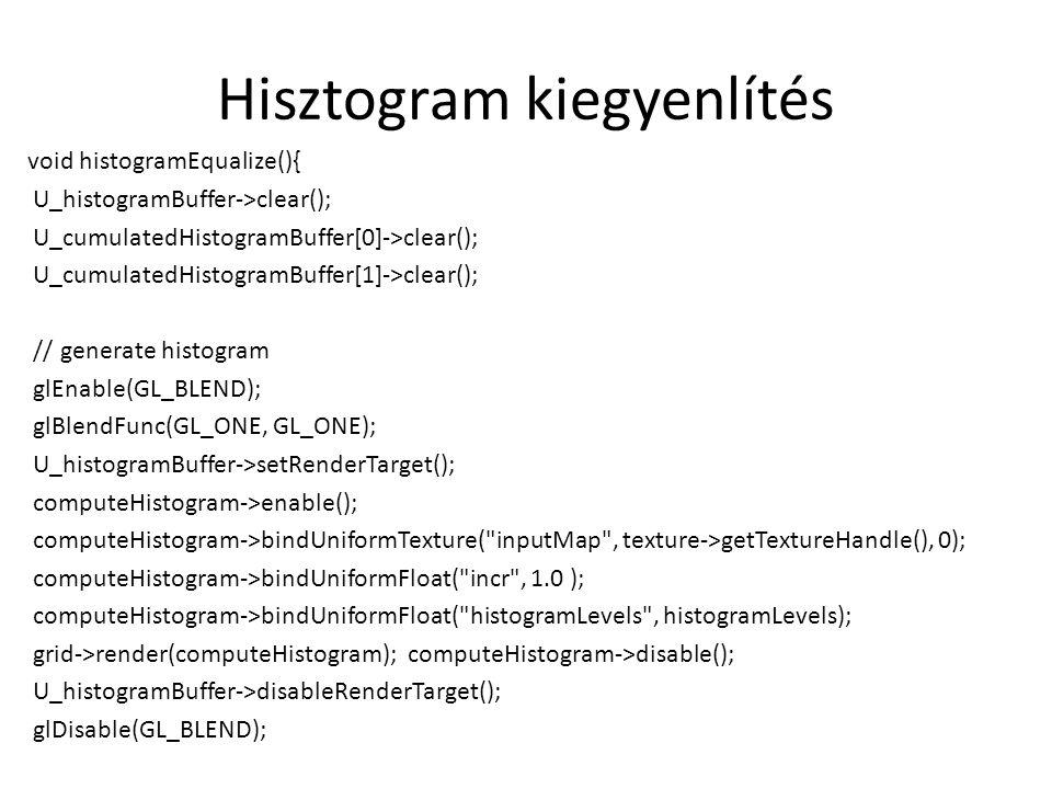 Hisztogram kiegyenlítés void histogramEqualize(){ U_histogramBuffer->clear(); U_cumulatedHistogramBuffer[0]->clear(); U_cumulatedHistogramBuffer[1]->clear(); // generate histogram glEnable(GL_BLEND); glBlendFunc(GL_ONE, GL_ONE); U_histogramBuffer->setRenderTarget(); computeHistogram->enable(); computeHistogram->bindUniformTexture( inputMap , texture->getTextureHandle(), 0); computeHistogram->bindUniformFloat( incr , 1.0 ); computeHistogram->bindUniformFloat( histogramLevels , histogramLevels); grid->render(computeHistogram); computeHistogram->disable(); U_histogramBuffer->disableRenderTarget(); glDisable(GL_BLEND);
