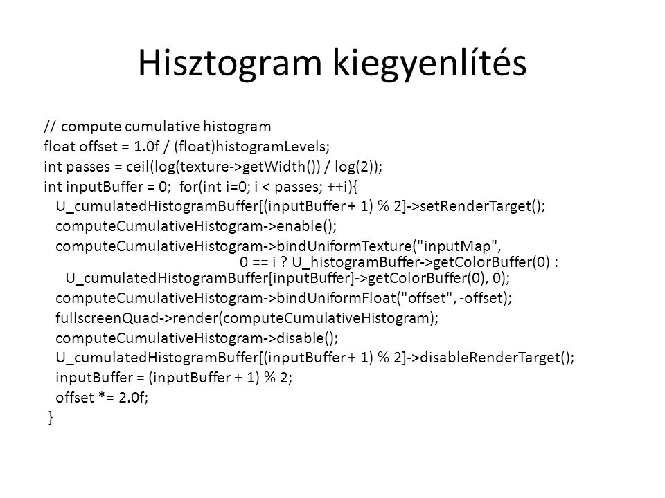 Hisztogram kiegyenlítés // compute cumulative histogram float offset = 1.0f / (float)histogramLevels; int passes = ceil(log(texture->getWidth()) / log(2)); int inputBuffer = 0; for(int i=0; i < passes; ++i){ U_cumulatedHistogramBuffer[(inputBuffer + 1) % 2]->setRenderTarget(); computeCumulativeHistogram->enable(); computeCumulativeHistogram->bindUniformTexture( inputMap , 0 == i .