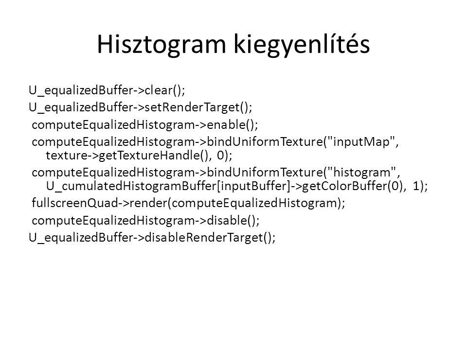 Hisztogram kiegyenlítés U_equalizedBuffer->clear(); U_equalizedBuffer->setRenderTarget(); computeEqualizedHistogram->enable(); computeEqualizedHistogram->bindUniformTexture( inputMap , texture->getTextureHandle(), 0); computeEqualizedHistogram->bindUniformTexture( histogram , U_cumulatedHistogramBuffer[inputBuffer]->getColorBuffer(0), 1); fullscreenQuad->render(computeEqualizedHistogram); computeEqualizedHistogram->disable(); U_equalizedBuffer->disableRenderTarget();