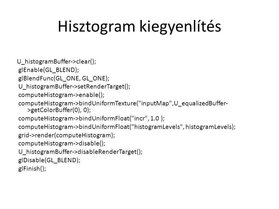 Hisztogram kiegyenlítés U_histogramBuffer->clear(); glEnable(GL_BLEND); glBlendFunc(GL_ONE, GL_ONE); U_histogramBuffer->setRenderTarget(); computeHistogram->enable(); computeHistogram->bindUniformTexture( inputMap ,U_equalizedBuffer- >getColorBuffer(0), 0); computeHistogram->bindUniformFloat( incr , 1.0 ); computeHistogram->bindUniformFloat( histogramLevels , histogramLevels); grid->render(computeHistogram); computeHistogram->disable(); U_histogramBuffer->disableRenderTarget(); glDisable(GL_BLEND); glFinish();