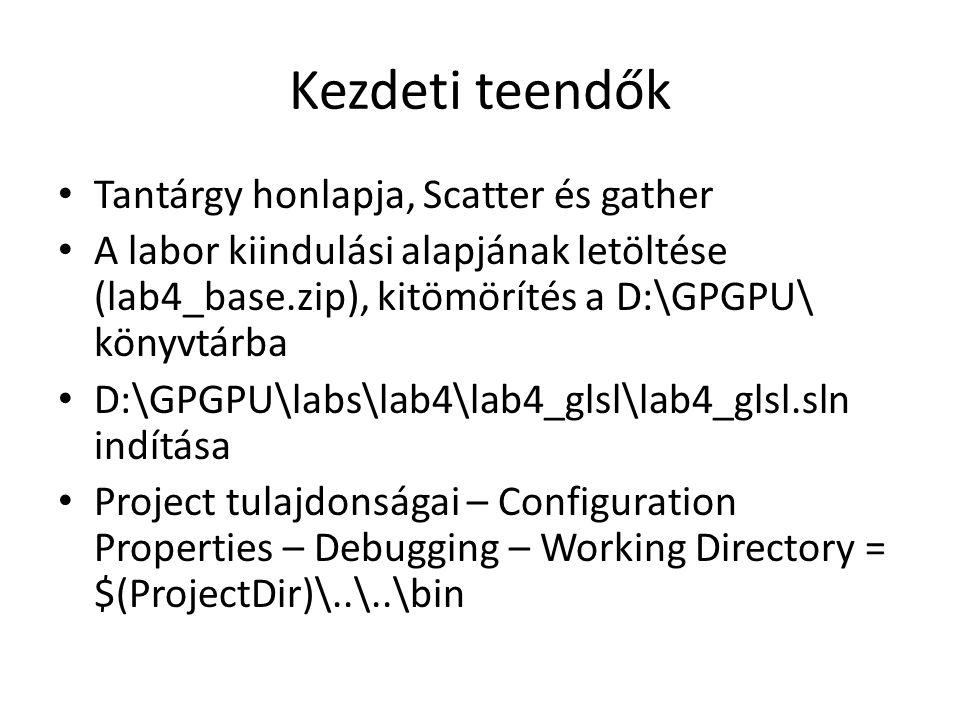 Kezdeti teendők Tantárgy honlapja, Scatter és gather A labor kiindulási alapjának letöltése (lab4_base.zip), kitömörítés a D:\GPGPU\ könyvtárba D:\GPGPU\labs\lab4\lab4_glsl\lab4_glsl.sln indítása Project tulajdonságai – Configuration Properties – Debugging – Working Directory = $(ProjectDir)\..\..\bin