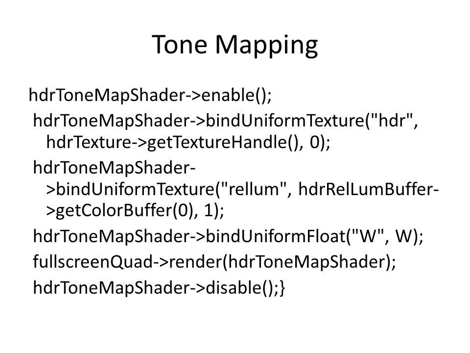 Tone Mapping hdrToneMapShader->enable(); hdrToneMapShader->bindUniformTexture( hdr , hdrTexture->getTextureHandle(), 0); hdrToneMapShader- >bindUniformTexture( rellum , hdrRelLumBuffer- >getColorBuffer(0), 1); hdrToneMapShader->bindUniformFloat( W , W); fullscreenQuad->render(hdrToneMapShader); hdrToneMapShader->disable();}