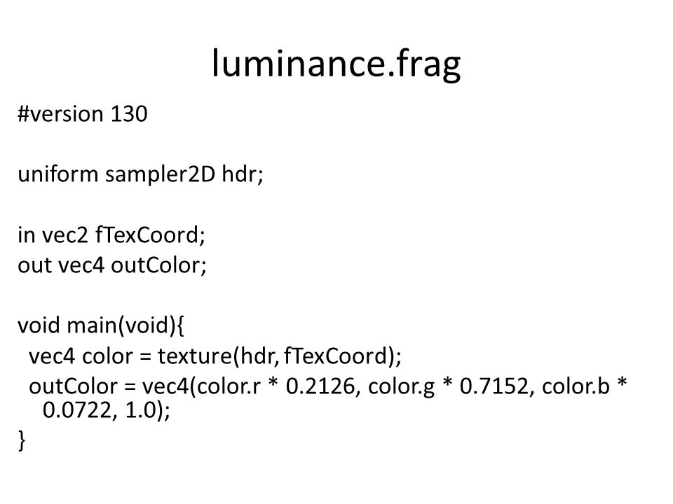 luminance.frag #version 130 uniform sampler2D hdr; in vec2 fTexCoord; out vec4 outColor; void main(void){ vec4 color = texture(hdr, fTexCoord); outColor = vec4(color.r * 0.2126, color.g * 0.7152, color.b * 0.0722, 1.0); }