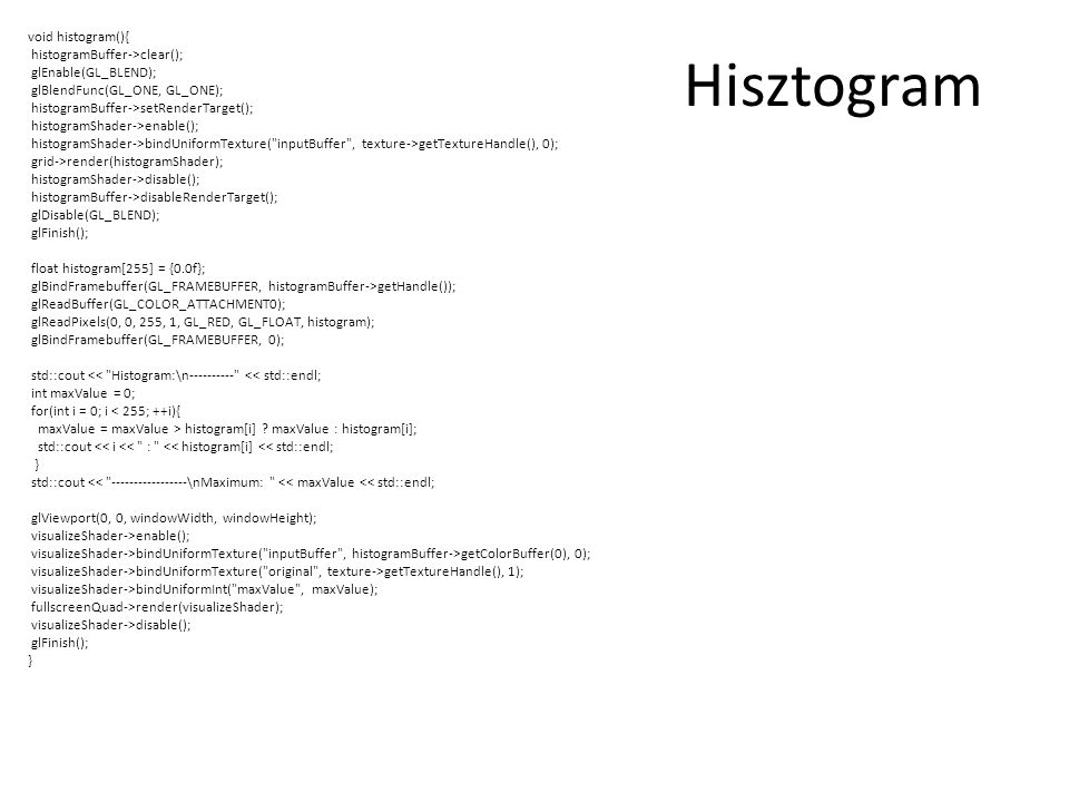 Hisztogram void histogram(){ histogramBuffer->clear(); glEnable(GL_BLEND); glBlendFunc(GL_ONE, GL_ONE); histogramBuffer->setRenderTarget(); histogramShader->enable(); histogramShader->bindUniformTexture( inputBuffer , texture->getTextureHandle(), 0); grid->render(histogramShader); histogramShader->disable(); histogramBuffer->disableRenderTarget(); glDisable(GL_BLEND); glFinish(); float histogram[255] = {0.0f}; glBindFramebuffer(GL_FRAMEBUFFER, histogramBuffer->getHandle()); glReadBuffer(GL_COLOR_ATTACHMENT0); glReadPixels(0, 0, 255, 1, GL_RED, GL_FLOAT, histogram); glBindFramebuffer(GL_FRAMEBUFFER, 0); std::cout << Histogram:\n---------- << std::endl; int maxValue = 0; for(int i = 0; i < 255; ++i){ maxValue = maxValue > histogram[i] .