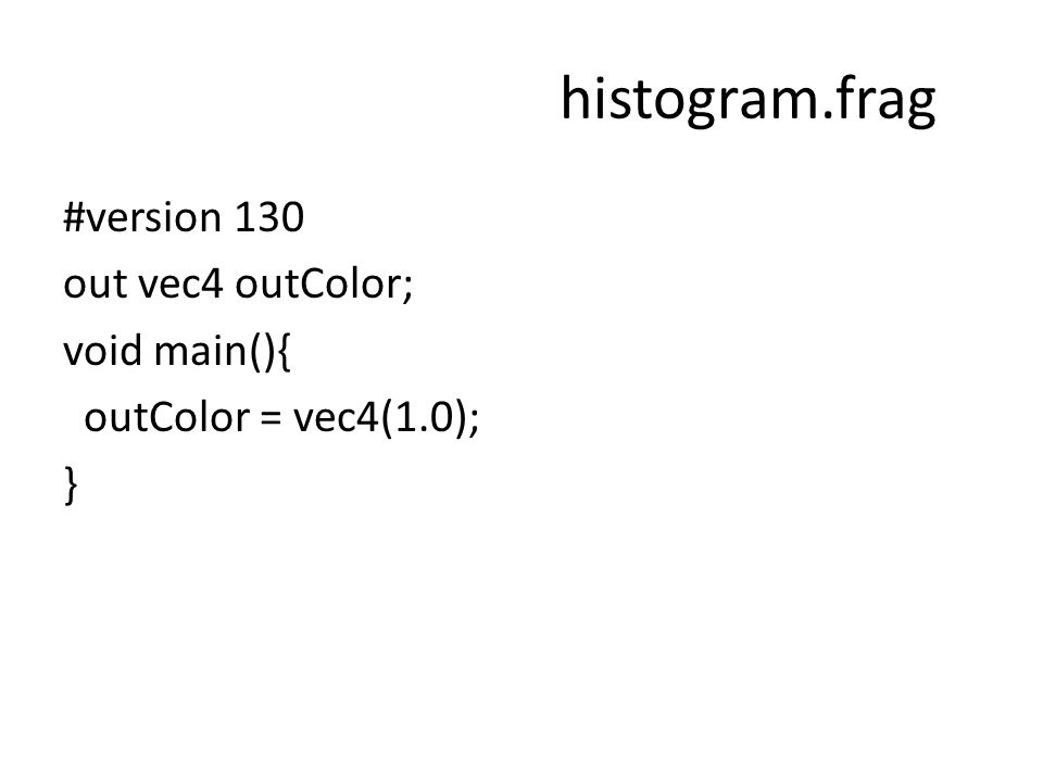 histogram.frag #version 130 out vec4 outColor; void main(){ outColor = vec4(1.0); }