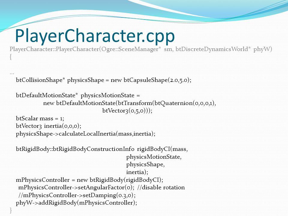 PlayerCharacter.cpp PlayerCharacter::PlayerCharacter(Ogre::SceneManager* sm, btDiscreteDynamicsWorld* phyW) { … btCollisionShape* physicsShape = new btCapsuleShape(2.0,5.0); btDefaultMotionState* physicsMotionState = new btDefaultMotionState(btTransform(btQuaternion(0,0,0,1), btVector3(0,5,0))); btScalar mass = 1; btVector3 inertia(0,0,0); physicsShape->calculateLocalInertia(mass,inertia); btRigidBody::btRigidBodyConstructionInfo rigidBodyCI(mass, physicsMotionState, physicsShape, inertia); mPhysicsController = new btRigidBody(rigidBodyCI); mPhysicsController->setAngularFactor(0); //disable rotation //mPhysicsController->setDamping(0.3,0); phyW->addRigidBody(mPhysicsController); }