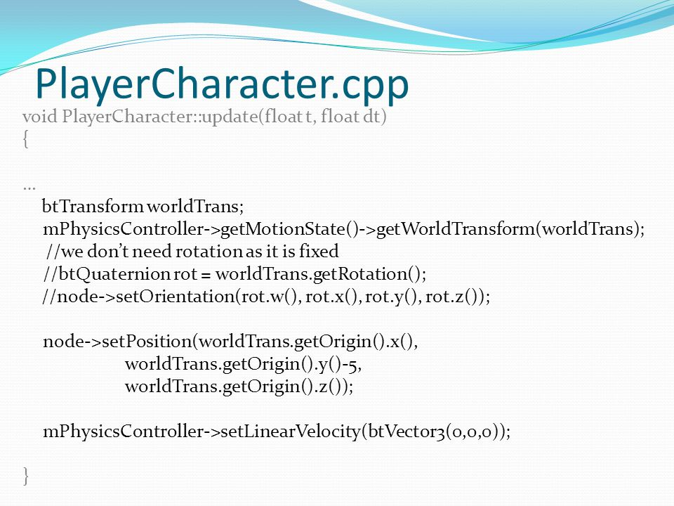 PlayerCharacter.cpp void PlayerCharacter::update(float t, float dt) { … btTransform worldTrans; mPhysicsController->getMotionState()->getWorldTransform(worldTrans); //we don't need rotation as it is fixed //btQuaternion rot = worldTrans.getRotation(); //node->setOrientation(rot.w(), rot.x(), rot.y(), rot.z()); node->setPosition(worldTrans.getOrigin().x(), worldTrans.getOrigin().y()-5, worldTrans.getOrigin().z()); mPhysicsController->setLinearVelocity(btVector3(0,0,0)); }