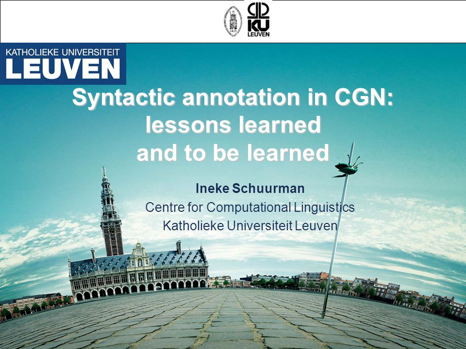 Syntactic annotation in CGN: lessons learned and to be learned Ineke Schuurman Centre for Computational Linguistics Katholieke Universiteit Leuven