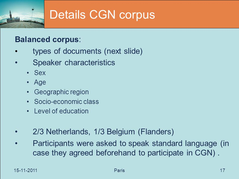 15-11-2011Paris17 Details CGN corpus Balanced corpus: types of documents (next slide) Speaker characteristics Sex Age Geographic region Socio-economic class Level of education 2/3 Netherlands, 1/3 Belgium (Flanders) Participants were asked to speak standard language (in case they agreed beforehand to participate in CGN).