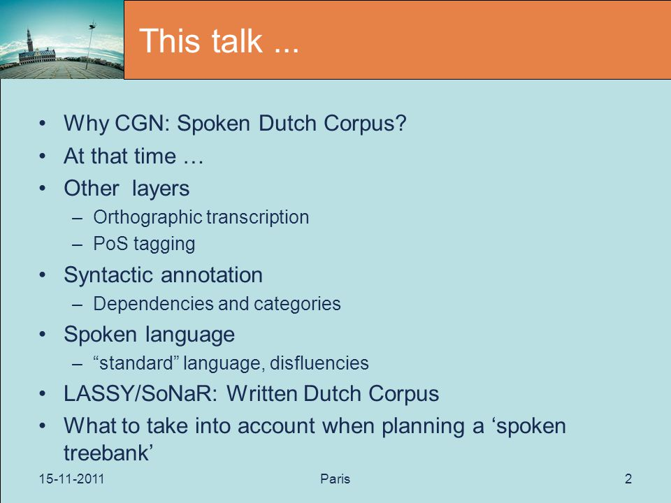 15-11-2011Paris2 This talk... Why CGN: Spoken Dutch Corpus? At that time … Other layers –Orthographic transcription –PoS tagging Syntactic annotation