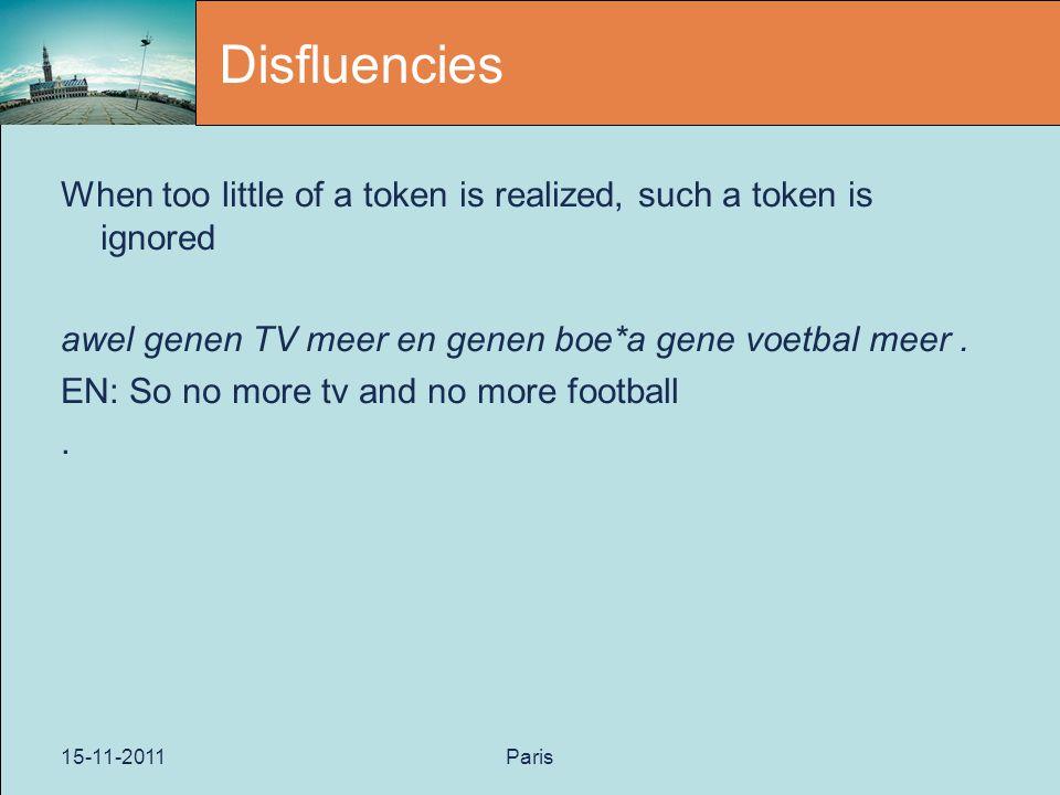 15-11-2011Paris Disfluencies When too little of a token is realized, such a token is ignored awel genen TV meer en genen boe*a gene voetbal meer.