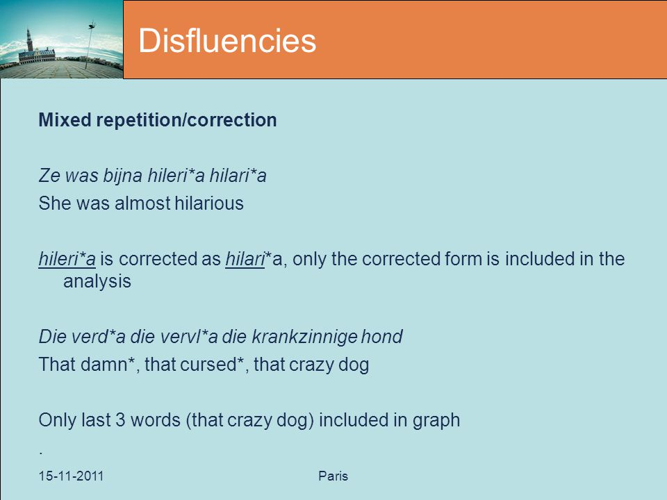15-11-2011Paris Disfluencies Mixed repetition/correction Ze was bijna hileri*a hilari*a She was almost hilarious hileri*a is corrected as hilari*a, only the corrected form is included in the analysis Die verd*a die vervl*a die krankzinnige hond That damn*, that cursed*, that crazy dog Only last 3 words (that crazy dog) included in graph.