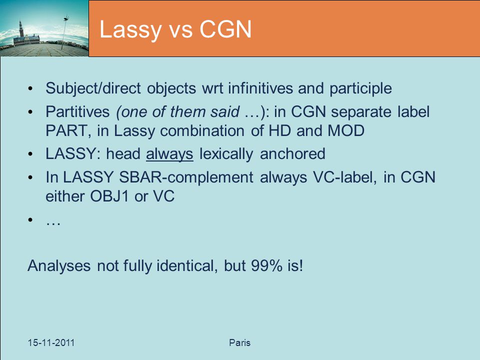 15-11-2011Paris Lassy vs CGN Subject/direct objects wrt infinitives and participle Partitives (one of them said …): in CGN separate label PART, in Lassy combination of HD and MOD LASSY: head always lexically anchored In LASSY SBAR-complement always VC-label, in CGN either OBJ1 or VC … Analyses not fully identical, but 99% is!