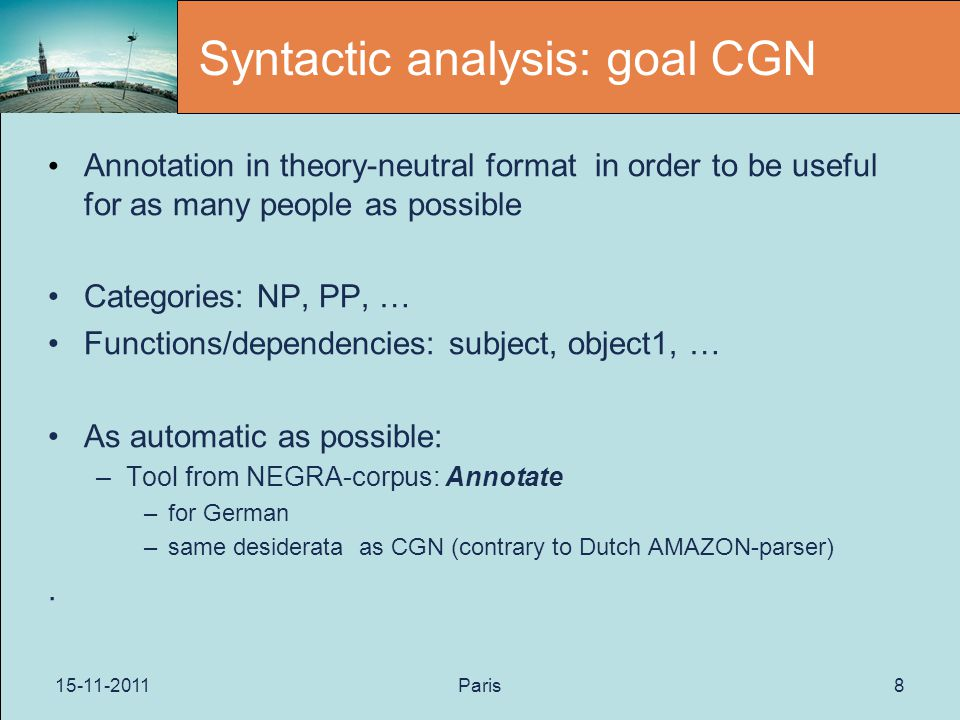 15-11-2011Paris8 Syntactic analysis: goal CGN Annotation in theory-neutral format in order to be useful for as many people as possible Categories: NP, PP, … Functions/dependencies: subject, object1, … As automatic as possible: –Tool from NEGRA-corpus: Annotate –for German –same desiderata as CGN (contrary to Dutch AMAZON-parser).