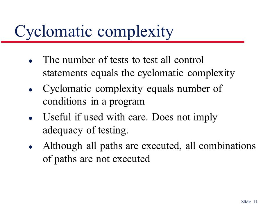 Slide 11 l The number of tests to test all control statements equals the cyclomatic complexity l Cyclomatic complexity equals number of conditions in