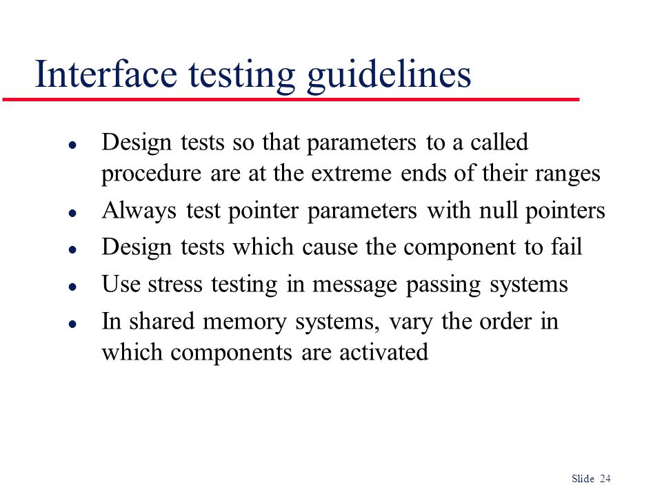 Slide 24 Interface testing guidelines l Design tests so that parameters to a called procedure are at the extreme ends of their ranges l Always test po