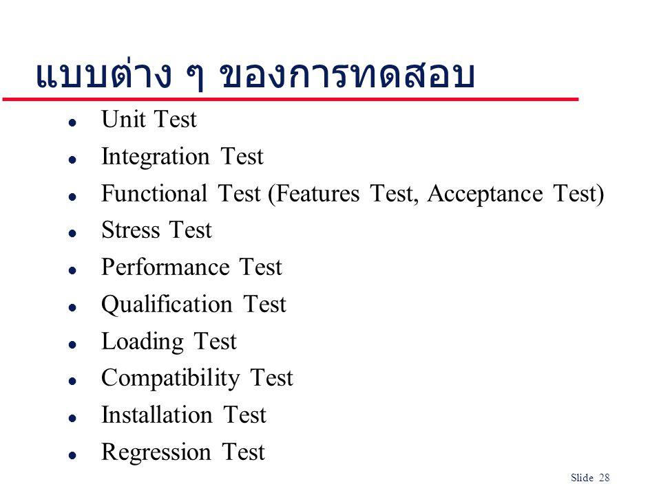 Slide 28 แบบต่าง ๆ ของการทดสอบ l Unit Test l Integration Test l Functional Test (Features Test, Acceptance Test) l Stress Test l Performance Test l Qualification Test l Loading Test l Compatibility Test l Installation Test l Regression Test