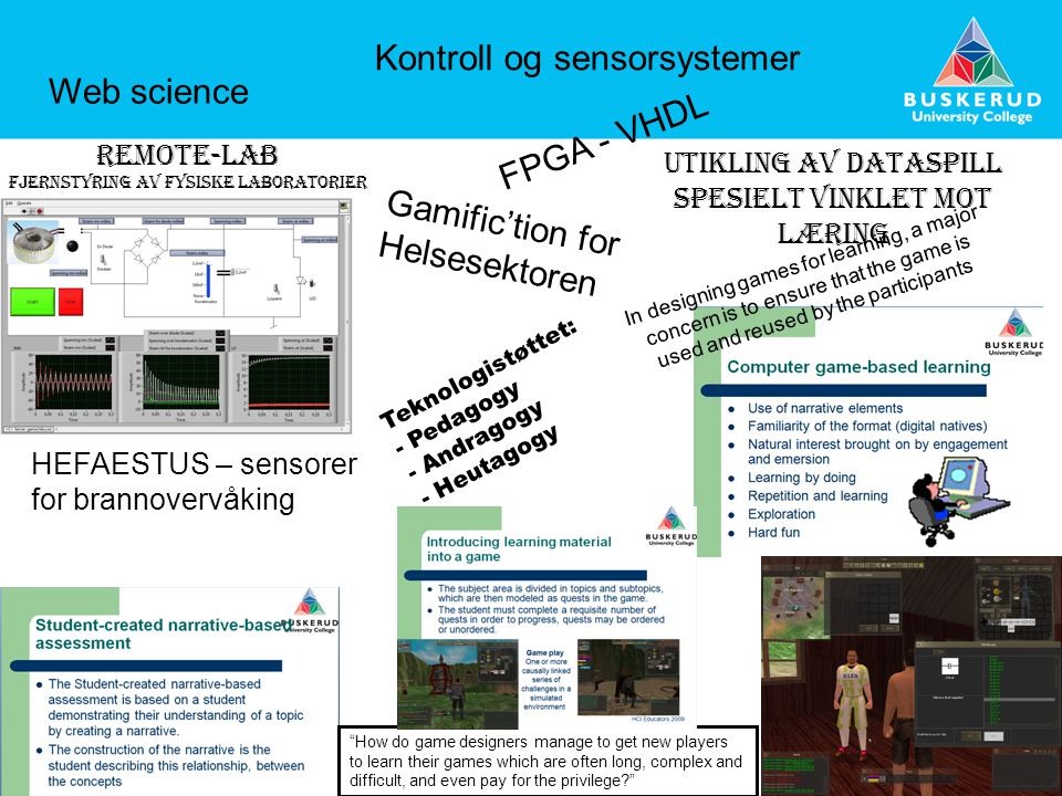 Utikling av dataspill spesielt vinklet mot læring In designing games for learning, a major concern is to ensure that the game is used and reused by the participants Teknologistøttet: - Pedagogy - Andragogy - Heutagogy How do game designers manage to get new players to learn their games which are often long, complex and difficult, and even pay for the privilege? Remote-lab Fjernstyring av fysiske laboratorier Gamific'tion for Helsesektoren HEFAESTUS – sensorer for brannovervåking Web science Kontroll og sensorsystemer FPGA - VHDL