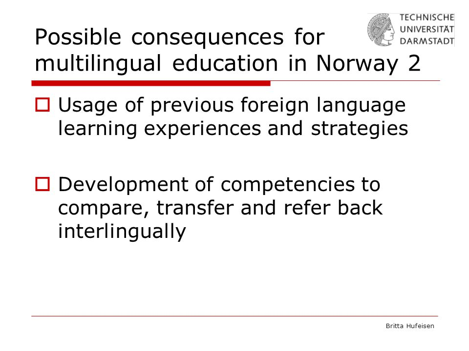 Britta Hufeisen Possible consequences for multilingual education in Norway 2  Usage of previous foreign language learning experiences and strategies  Development of competencies to compare, transfer and refer back interlingually