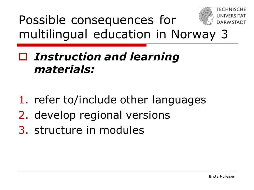 Britta Hufeisen Possible consequences for multilingual education in Norway 3  Instruction and learning materials: 1.refer to/include other languages 2.develop regional versions 3.structure in modules