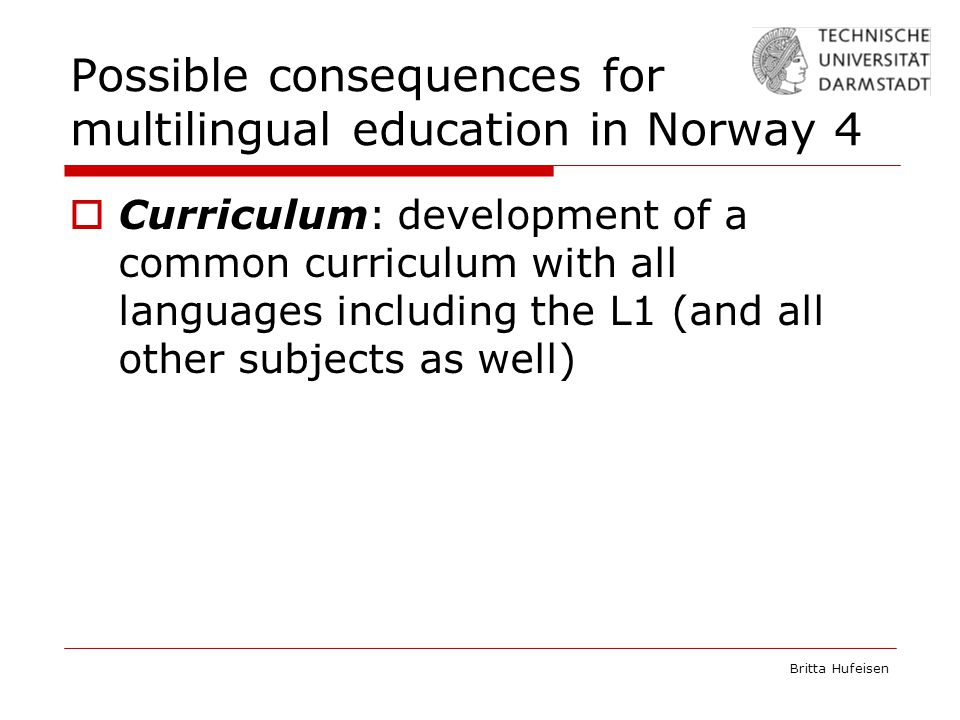 Britta Hufeisen Possible consequences for multilingual education in Norway 4  Curriculum: development of a common curriculum with all languages including the L1 (and all other subjects as well)