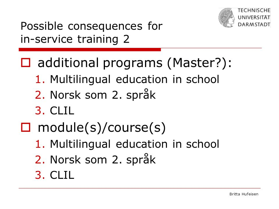 Britta Hufeisen Possible consequences for in-service training 2  additional programs (Master ): 1.Multilingual education in school 2.Norsk som 2.