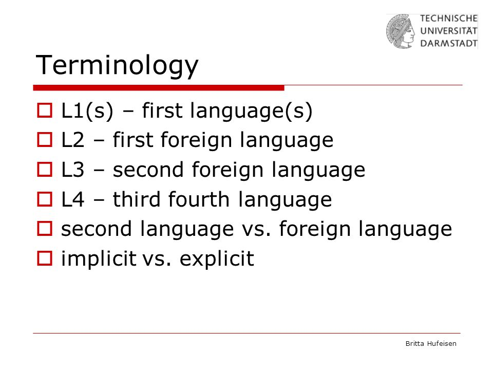 Britta Hufeisen Terminology  L1(s) – first language(s)  L2 – first foreign language  L3 – second foreign language  L4 – third fourth language  second language vs.