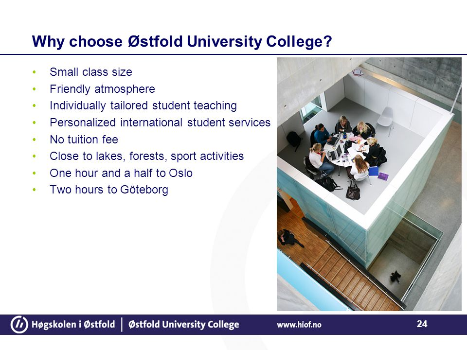 24 Why choose Østfold University College? Small class size Friendly atmosphere Individually tailored student teaching Personalized international stude