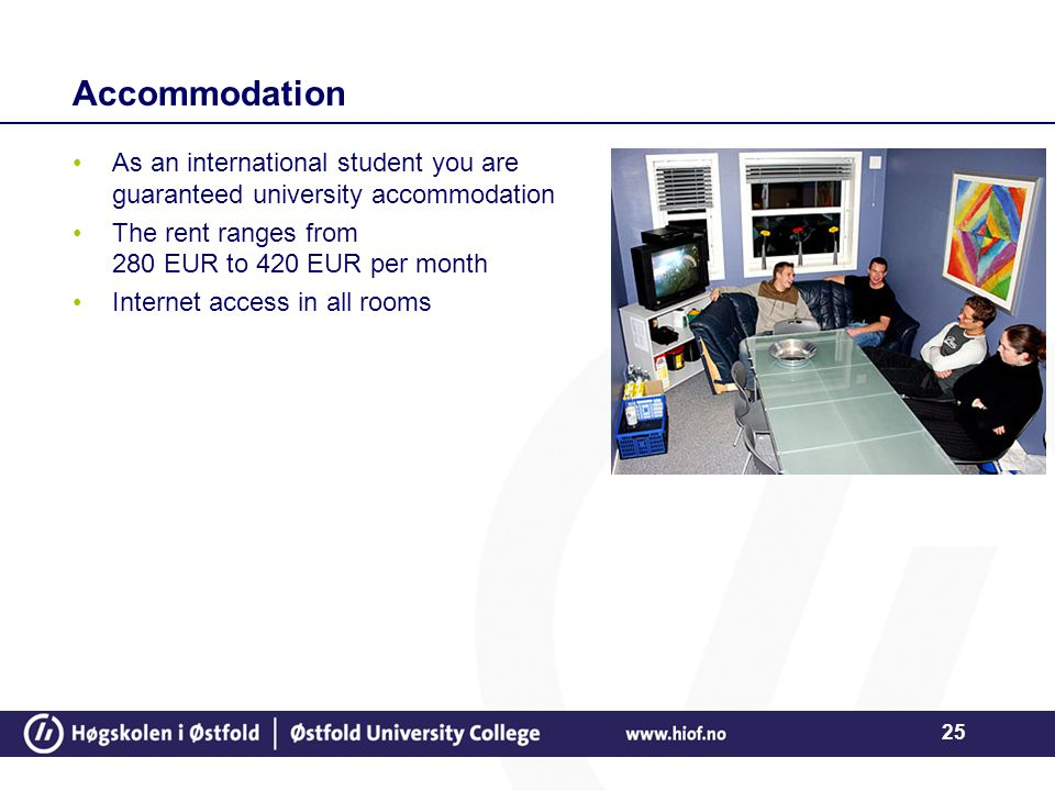 25 Accommodation As an international student you are guaranteed university accommodation The rent ranges from 280 EUR to 420 EUR per month Internet ac