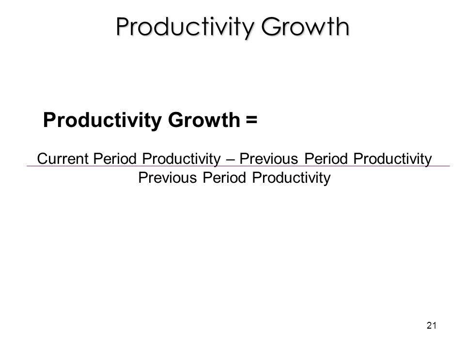 Productivity Growth Current Period Productivity – Previous Period Productivity Previous Period Productivity Productivity Growth = 21