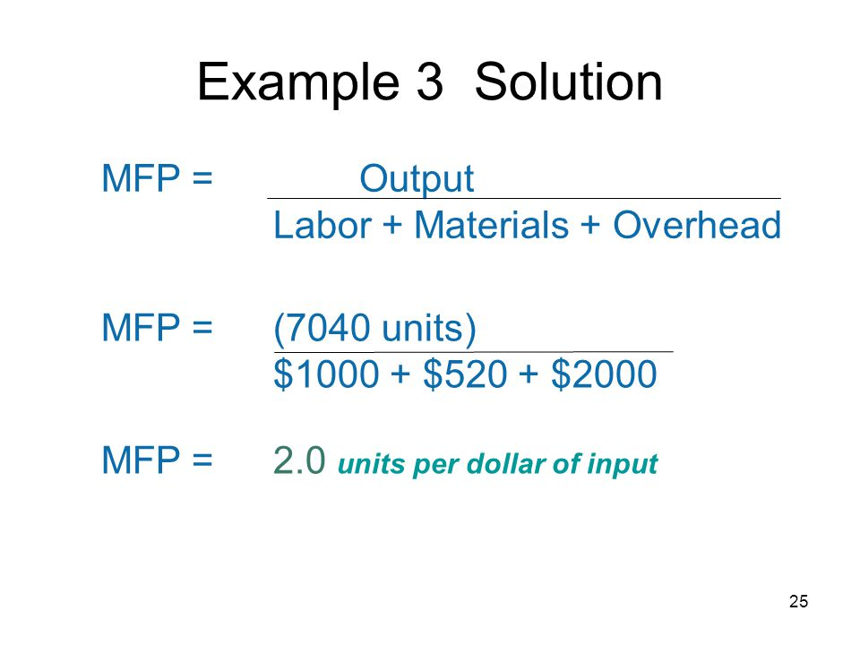Example 3 Solution MFP =Output Labor + Materials + Overhead MFP =(7040 units) $ $520 + $2000 MFP =2.0 units per dollar of input 25