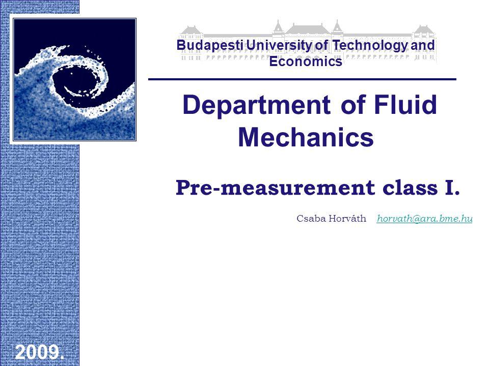 Pre-measurement class I. Department of Fluid Mechanics 2009. Csaba Horváth horvath@ara.bme.hu Budapesti University of Technology and Economics
