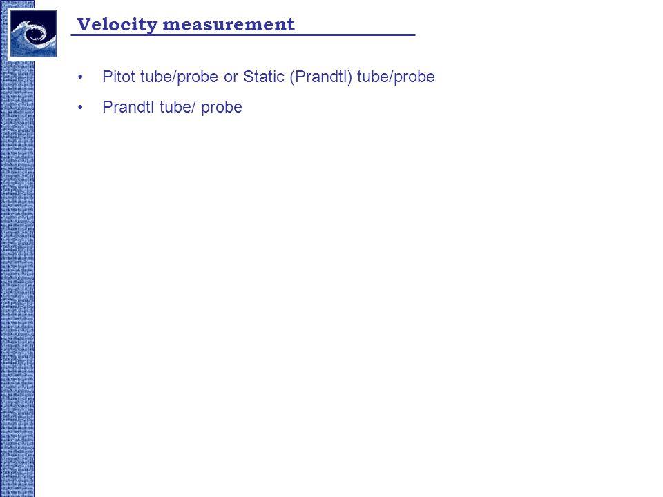 Velocity measurement Pitot tube/probe or Static (Prandtl) tube/probe Prandtl tube/ probe