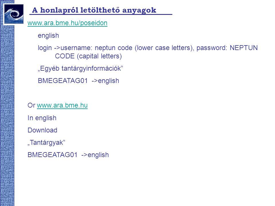 A honlapról letölthető anyagok www.ara.bme.hu/poseidon english login ->username: neptun code (lower case letters), password: NEPTUN CODE (capital lett