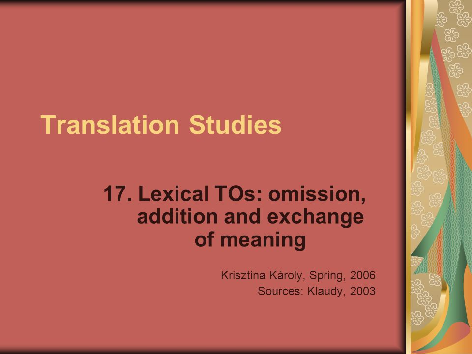 Translation Studies 17. Lexical TOs: omission, addition and exchange of meaning Krisztina Károly, Spring, 2006 Sources: Klaudy, 2003