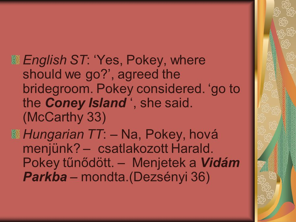 English ST: 'Yes, Pokey, where should we go?', agreed the bridegroom. Pokey considered. 'go to the Coney Island ', she said. (McCarthy 33) Hungarian T