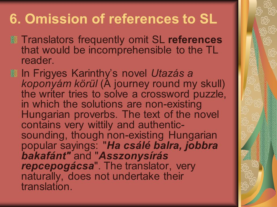 6. Omission of references to SL Translators frequently omit SL references that would be incomprehensible to the TL reader. In Frigyes Karinthy's novel