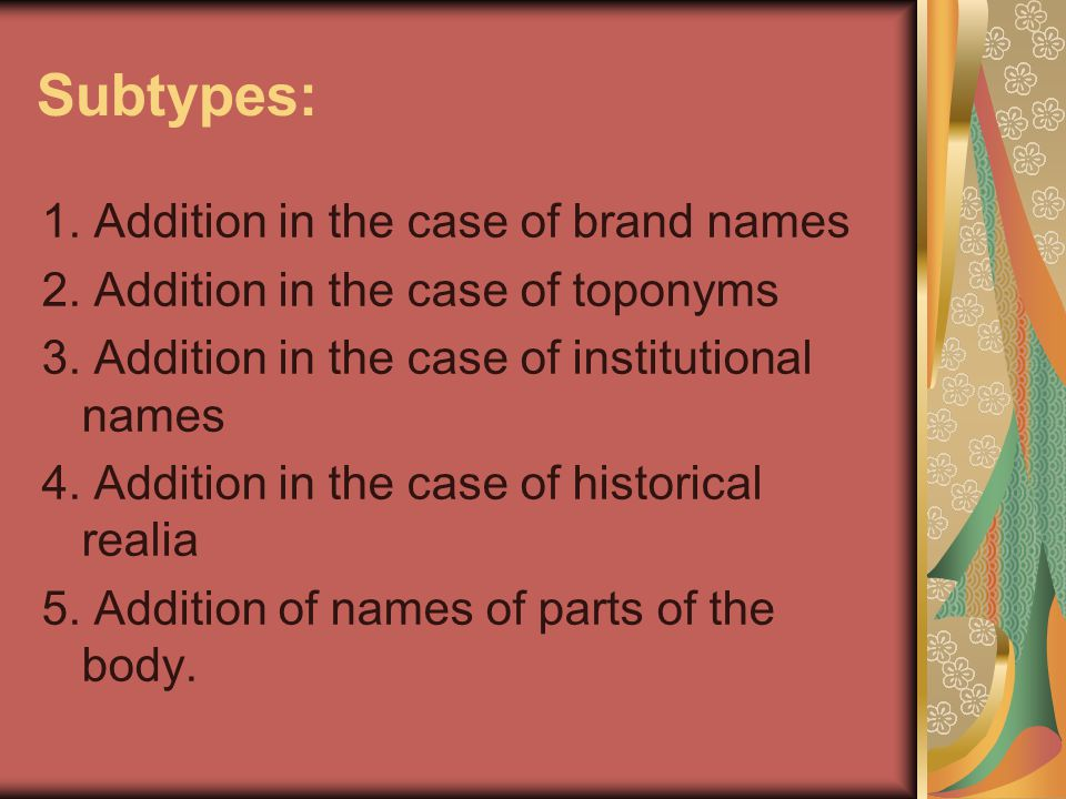 Subtypes: 1. Addition in the case of brand names 2. Addition in the case of toponyms 3. Addition in the case of institutional names 4. Addition in the