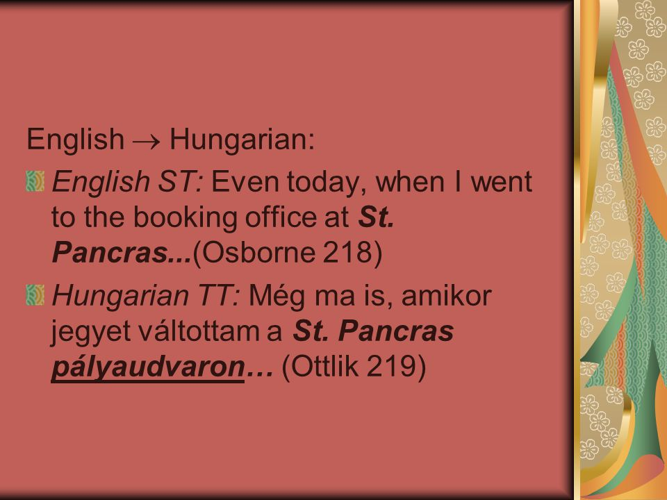 English  Hungarian: English ST: Even today, when I went to the booking office at St. Pancras...(Osborne 218) Hungarian TT: Még ma is, amikor jegyet v