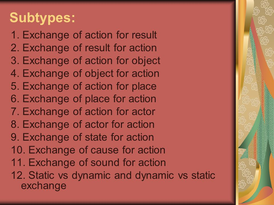 Subtypes: 1. Exchange of action for result 2. Exchange of result for action 3. Exchange of action for object 4. Exchange of object for action 5. Excha