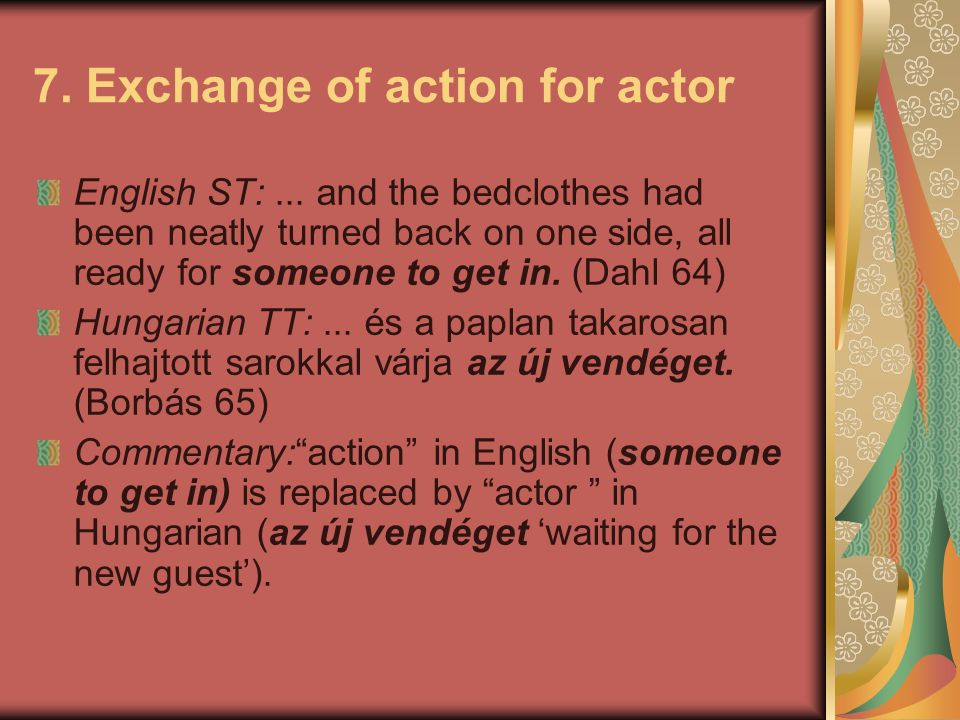 7. Exchange of action for actor English ST:... and the bedclothes had been neatly turned back on one side, all ready for someone to get in. (Dahl 64)